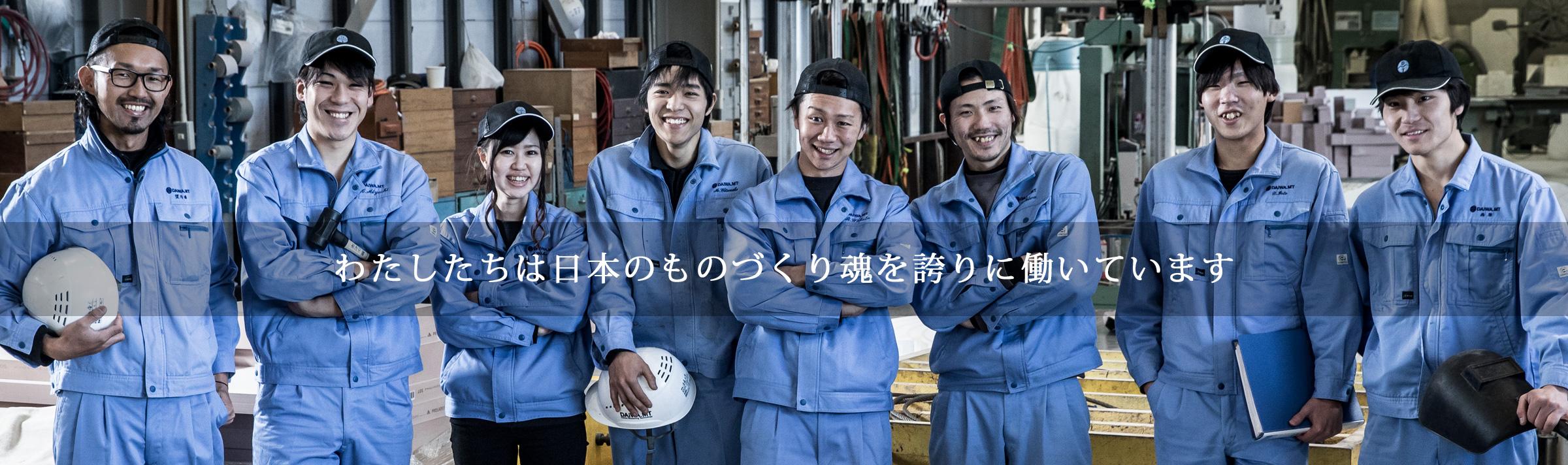 わたしたちは日本のものづくり魂を誇りに働いています